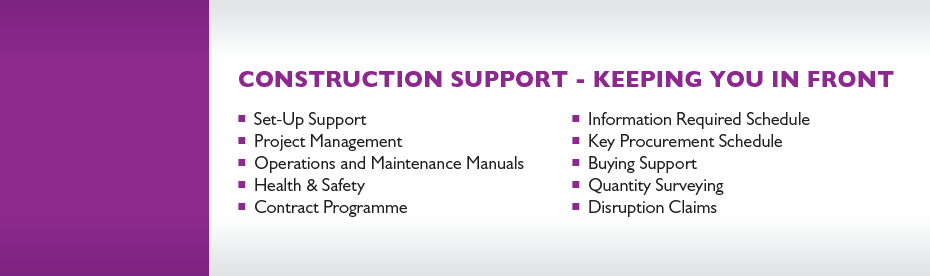 TEAM Construction Support (TeamCS) Construction Support services include: Set-up Support, Project Management, Operations and Maintenance Manuals, Health & Safety, Contract Programme, Information Required Schedule, Key Procurement Schedule, Buying Support, Quantity Surveying and Disruption Claims.